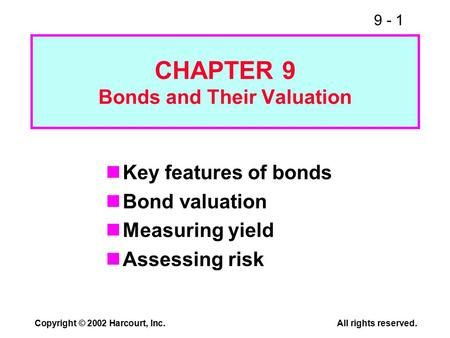 9 - 1 Copyright © 2002 Harcourt, Inc.All rights reserved. CHAPTER 9 Bonds and Their Valuation Key features of bonds Bond valuation Measuring yield Assessing.
