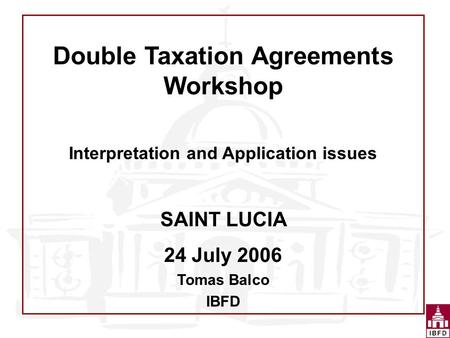 Double Taxation Agreements Workshop Interpretation and Application issues SAINT LUCIA 24 July 2006 Tomas Balco IBFD.