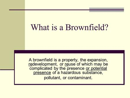 What is a Brownfield? A brownfield is a property, the expansion, redevelopment, or reuse of which may be complicated by the presence or potential presence.
