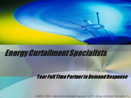 Energy Curtailment Specialists Your Full Time Partner in Demand Response NARUC / FERC Collaborative on Demand Response 7.15.07… Energy Curtailment Specialists,