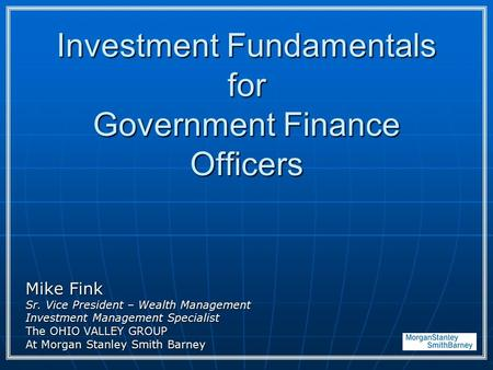 Investment Fundamentals for Government Finance Officers Mike Fink Sr. Vice President – Wealth Management Investment Management Specialist The OHIO VALLEY.