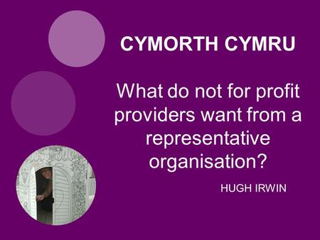 HUGH IRWIN CYMORTH CYMRU What do not for profit providers want from a representative organisation?