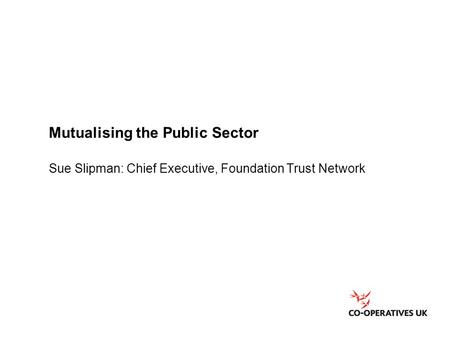 Mutualising the Public Sector Sue Slipman: Chief Executive, Foundation Trust Network.