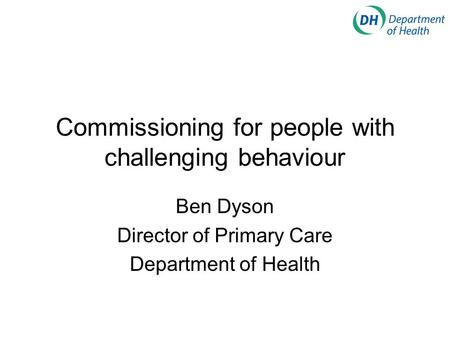 Commissioning for people with challenging behaviour Ben Dyson Director of Primary Care Department of Health.