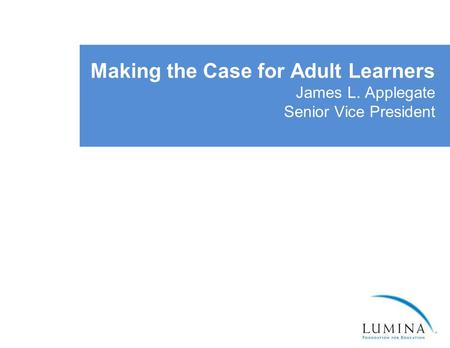 Making the Case for Adult Learners James L. Applegate Senior Vice President.