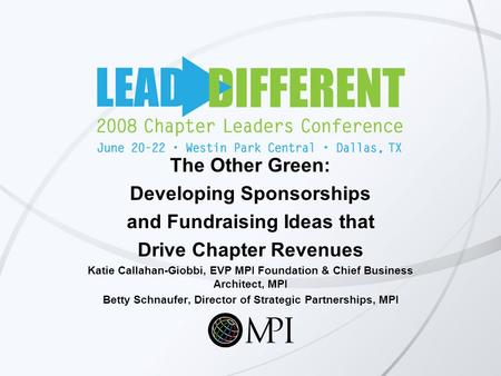 The Other Green: Developing Sponsorships and Fundraising Ideas that Drive Chapter Revenues Katie Callahan-Giobbi, EVP MPI Foundation & Chief Business Architect,