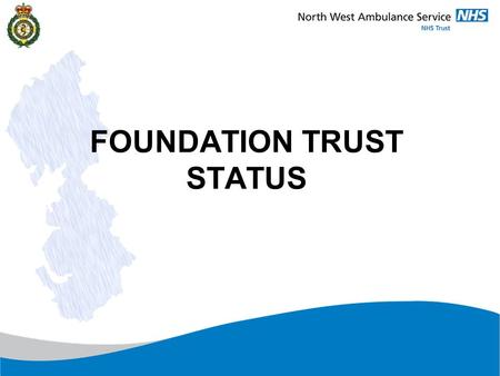 FOUNDATION TRUST STATUS. What is a Foundation Trust? It is an NHS organisation, first established in April 2004 Foundation Trusts operate according to.