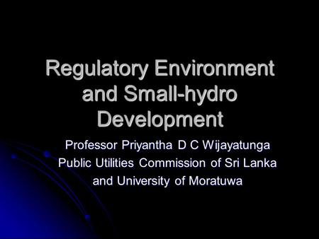 Regulatory Environment and Small-hydro Development Professor Priyantha D C Wijayatunga Public Utilities Commission of Sri Lanka and University of Moratuwa.
