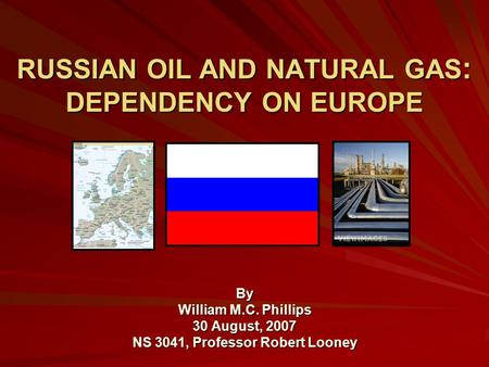 RUSSIAN OIL AND NATURAL GAS : DEPENDENCY ON EUROPE By William M.C. Phillips 30 August, 2007 NS 3041, Professor Robert Looney.