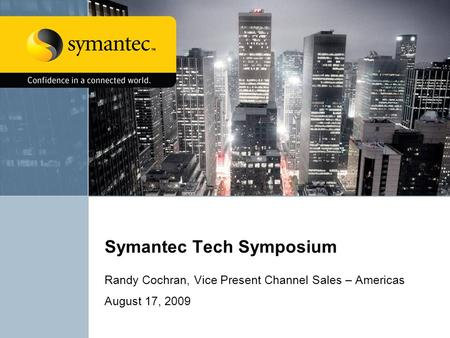 Symantec Tech Symposium Randy Cochran, Vice Present Channel Sales – Americas August 17, 2009.