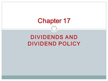 DIVIDENDS AND DIVIDEND POLICY Chapter 17. Dividend: cash paid out of earnings Distribution: cash payment from sources other than earnings Cash Dividends.