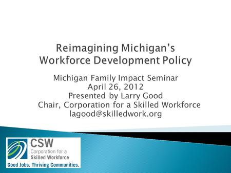Michigan Family Impact Seminar April 26, 2012 Presented by Larry Good Chair, Corporation for a Skilled Workforce