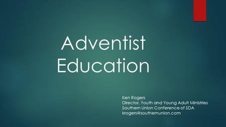 Adventist Education Ken Rogers Director, Youth and Young Adult Ministries Southern Union Conference of SDA
