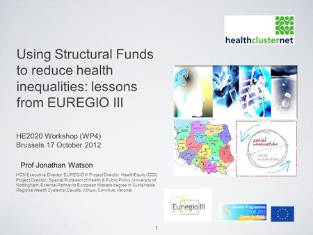 1 Using Structural Funds to reduce health inequalities: lessons from EUREGIO III Prof Jonathan Watson HE2020 Workshop (WP4) Brussels 17 October 2012 HCN.