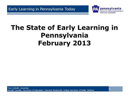 > Tom Corbett, Governor Ronald Tomalis, Secretary of Education | Beverly Mackereth, Acting Secretary of Public Welfare Early Learning in Pennsylvania Today.