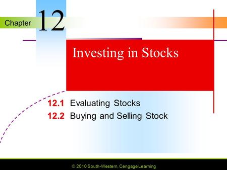 Chapter © 2010 South-Western, Cengage Learning Investing in Stocks 12.1 12.1Evaluating Stocks 12.2 12.2Buying and Selling Stock 12.