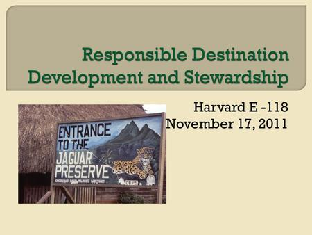 Harvard E -118 November 17, 2011.  UNWTO Initiative Indicators of Sustainable Development for Tourism Destinations (2004) Indicators of Sustainable Development.
