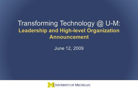 New IT Leadership Announcement 1 Transforming U-M: Leadership and High-level Organization Announcement June 12, 2009.