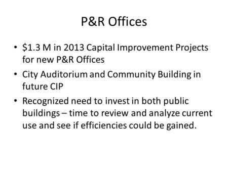 P&R Offices $1.3 M in 2013 Capital Improvement Projects for new P&R Offices City Auditorium and Community Building in future CIP Recognized need to invest.