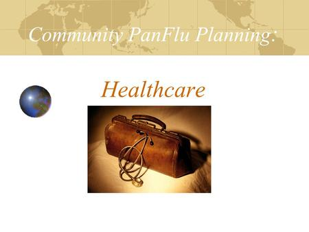 Community PanFlu Planning : Healthcare. Objectives Review PanFlu Planning Checklist Facilitate development of your Internal Disaster Plan: Surveillance.