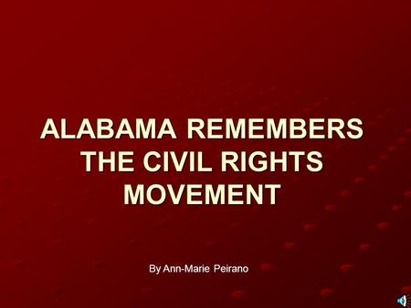 ALABAMA REMEMBERS THE CIVIL RIGHTS MOVEMENT By Ann-Marie Peirano.