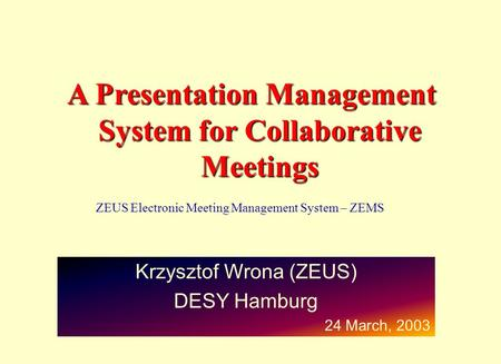 A Presentation Management System for Collaborative Meetings Krzysztof Wrona (ZEUS) DESY Hamburg 24 March, 2003 ZEUS Electronic Meeting Management System.
