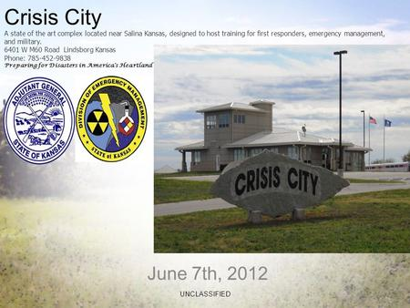 June 7th, 2012 UNCLASSIFIED Crisis City A state of the art complex located near Salina Kansas, designed to host training for first responders, emergency.