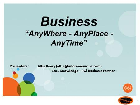 "Presenters : Alfie Keary 1to1 Knowledge - PGi Business Partner Business ""AnyWhere - AnyPlace - AnyTime"""