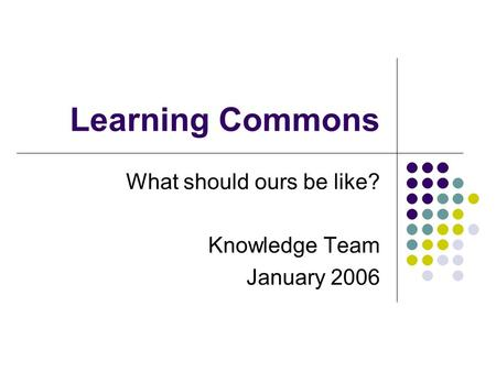 Learning Commons What should ours be like? Knowledge Team January 2006.