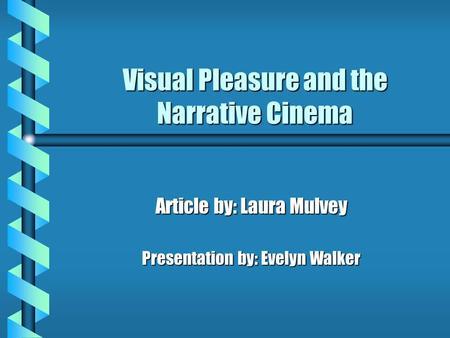 Visual Pleasure and the Narrative Cinema Article by: Laura Mulvey Presentation by: Evelyn Walker.