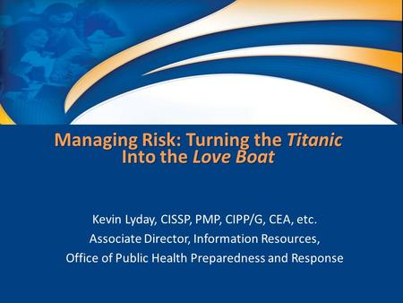 Managing Risk: Turning the Titanic Into the Love Boat Kevin Lyday, CISSP, PMP, CIPP/G, CEA, etc. Associate Director, Information Resources, Office of Public.