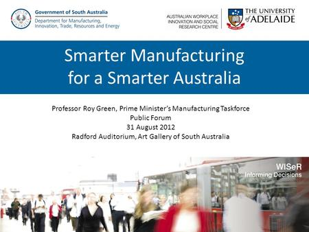 Professor Roy Green, Prime Minister's Manufacturing Taskforce Public Forum 31 August 2012 Radford Auditorium, Art Gallery of South Australia Smarter Manufacturing.
