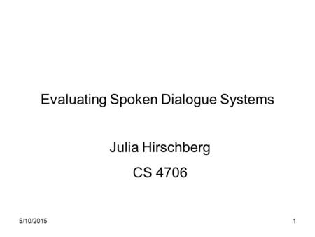 5/10/20151 Evaluating Spoken Dialogue Systems Julia Hirschberg CS 4706.