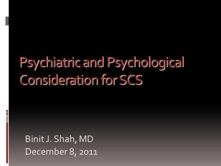 Binit J. Shah, MD December 8, 2011 Psychiatric and Psychological Consideration for SCS.
