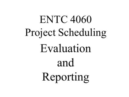 Evaluation and Reporting ENTC 4060 Project Scheduling.