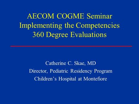 AECOM COGME Seminar Implementing the Competencies 360 Degree Evaluations Catherine C. Skae, MD Director, Pediatric Residency Program Children's Hospital.