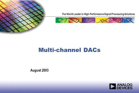 The World Leader in High-Performance Signal Processing Solutions Multi-channel DACs August 2003.