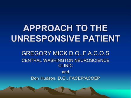 APPROACH TO THE UNRESPONSIVE PATIENT GREGORY MICK D.O.,F.A.C.O.S CENTRAL WASHINGTON NEUROSCIENCE CLINIC and Don Hudson, D.O., FACEP/ACOEP.