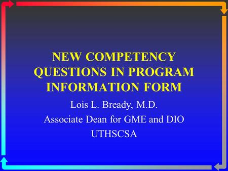 NEW COMPETENCY QUESTIONS IN PROGRAM INFORMATION FORM Lois L. Bready, M.D. Associate Dean for GME and DIO UTHSCSA.