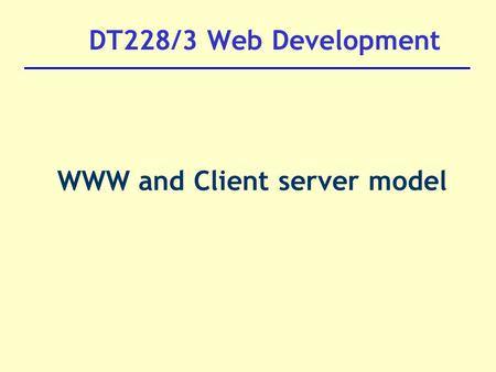 DT228/3 Web Development WWW and Client server model.