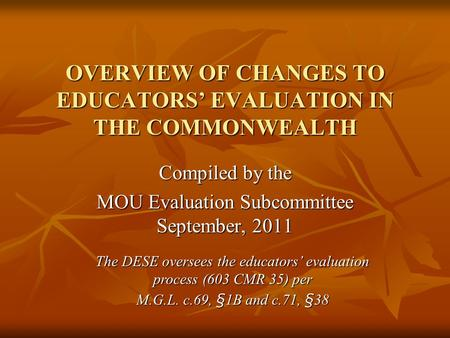 OVERVIEW OF CHANGES TO EDUCATORS' EVALUATION IN THE COMMONWEALTH Compiled by the MOU Evaluation Subcommittee September, 2011 The DESE oversees the educators'