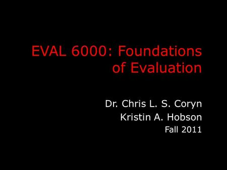 EVAL 6000: Foundations of Evaluation Dr. Chris L. S. Coryn Kristin A. Hobson Fall 2011.