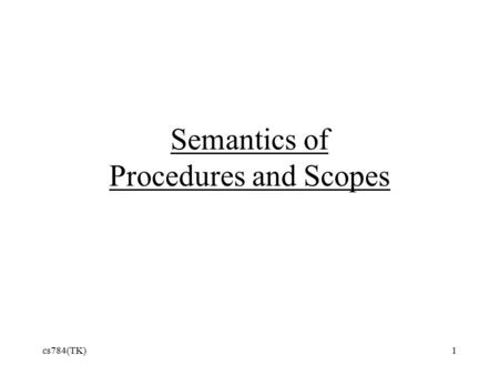 Cs784(TK)1 Semantics of Procedures and Scopes. Kinds of Scope Static or Lexical scope –determined by structure of program –Scheme, C++, Java, and many.