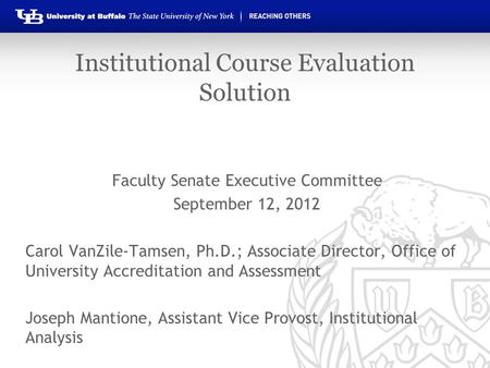 Institutional Course Evaluation Solution Faculty Senate Executive Committee September 12, 2012 Carol VanZile-Tamsen, Ph.D.; Associate Director, Office.