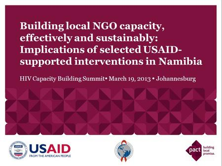 HIV Capacity Building Summit  March 19, 2013  Johannesburg Building local NGO capacity, effectively and sustainably: Implications of selected USAID-