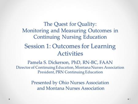 The Quest for Quality: Monitoring and Measuring Outcomes in Continuing Nursing Education Session 1: Outcomes for Learning Activities Pamela S. Dickerson,