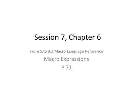 Session 7, Chapter 6 From SAS 9.3 Macro Language Reference Macro Expressions P 71.