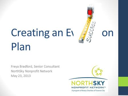 Creating an Evaluation Plan Freya Bradford, Senior Consultant NorthSky Nonprofit Network May 23, 2013.