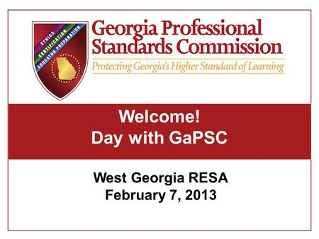 Welcome! Day with GaPSC West Georgia RESA February 7, 2013.