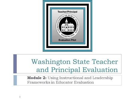 Washington State Teacher and Principal Evaluation Module 2: Using Instructional and Leadership Frameworks in Educator Evaluation 1.